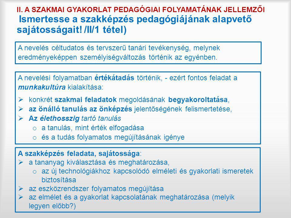 II. A SZAKMAI GYAKORLAT PEDAGÓGIAI FOLYAMATÁNAK JELLEMZŐI Ismertesse a szakképzés pedagógiájának alapvető sajátosságait! /II/1 tétel)