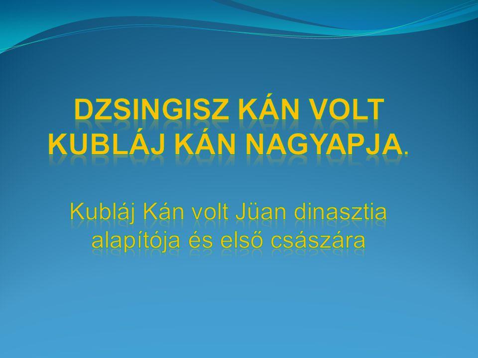 Dzsingisz kán Volt Kubláj kán nagyapja. Kubláj Kán volt Jüan dinasztia
