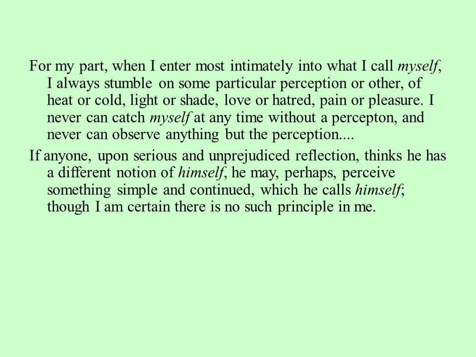 For my part, when I enter most intimately into what I call myself, I always stumble on some particular perception or other, of heat or cold, light or shade, love or hatred, pain or pleasure. I never can catch myself at any time without a percepton, and never can observe anything but the perception....