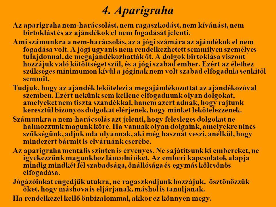 4. Aparigraha Az aparigraha nem-harácsolást, nem ragaszkodást, nem kívánást, nem birtoklást és az ajándékok el nem fogadását jelenti.