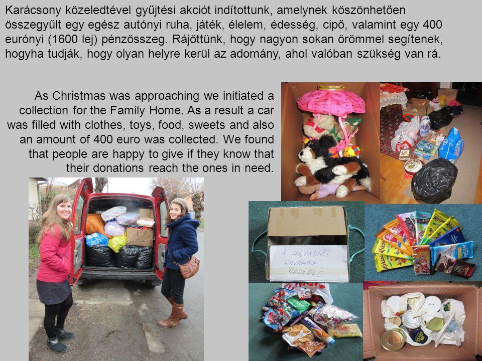 Karácsony közeledtével gyűjtési akciót indítottunk, amelynek köszönhetően összegyűlt egy egész autónyi ruha, játék, élelem, édesség, cipő, valamint egy 400 eurónyi (1600 lej) pénzösszeg. Rájöttünk, hogy nagyon sokan örömmel segítenek, hogyha tudják, hogy olyan helyre kerül az adomány, ahol valóban szükség van rá.
