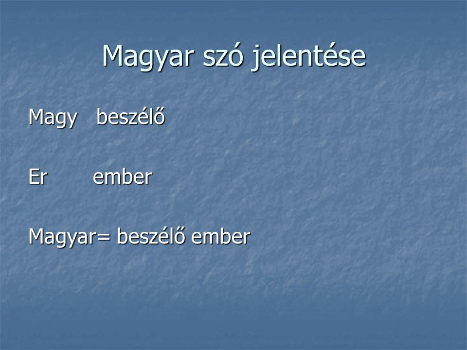 Magyar szó jelentése Magy beszélő Er ember Magyar= beszélő ember