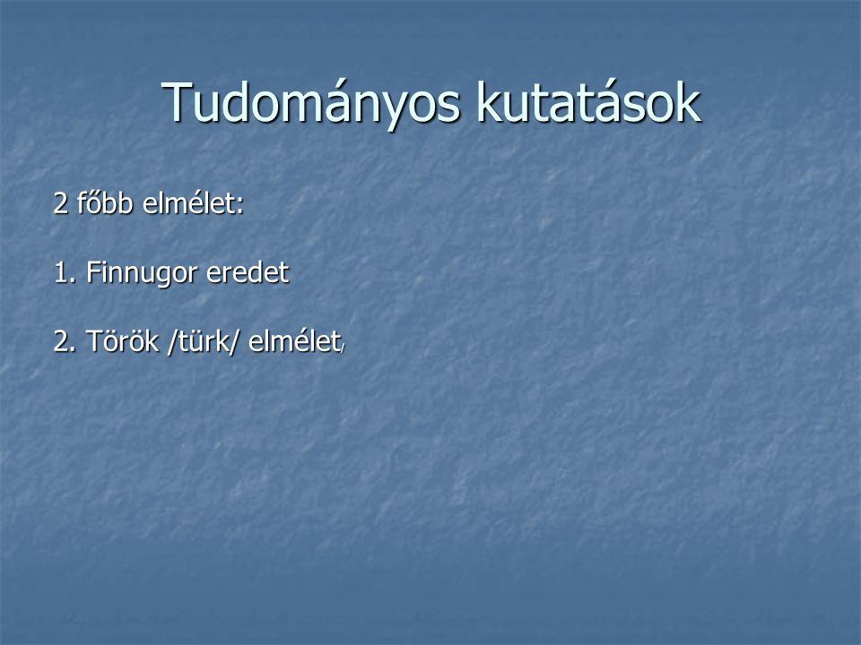 Tudományos kutatások 2 főbb elmélet: 1. Finnugor eredet