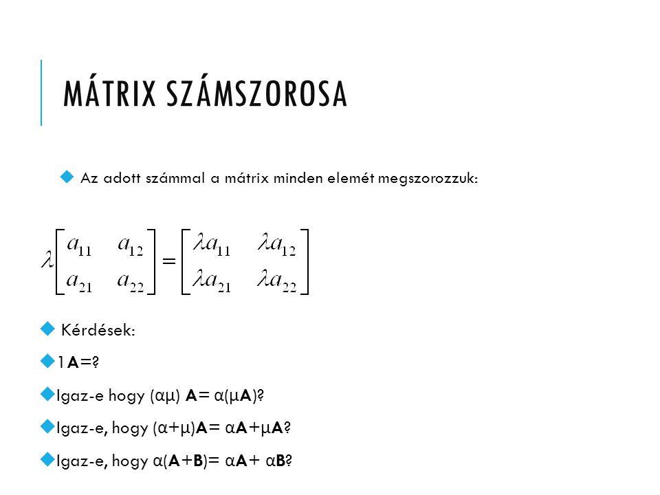 MÁtrix SZÁMSZOROSA Kérdések: 1A= Igaz-e hogy (αµ) A= α(µA)