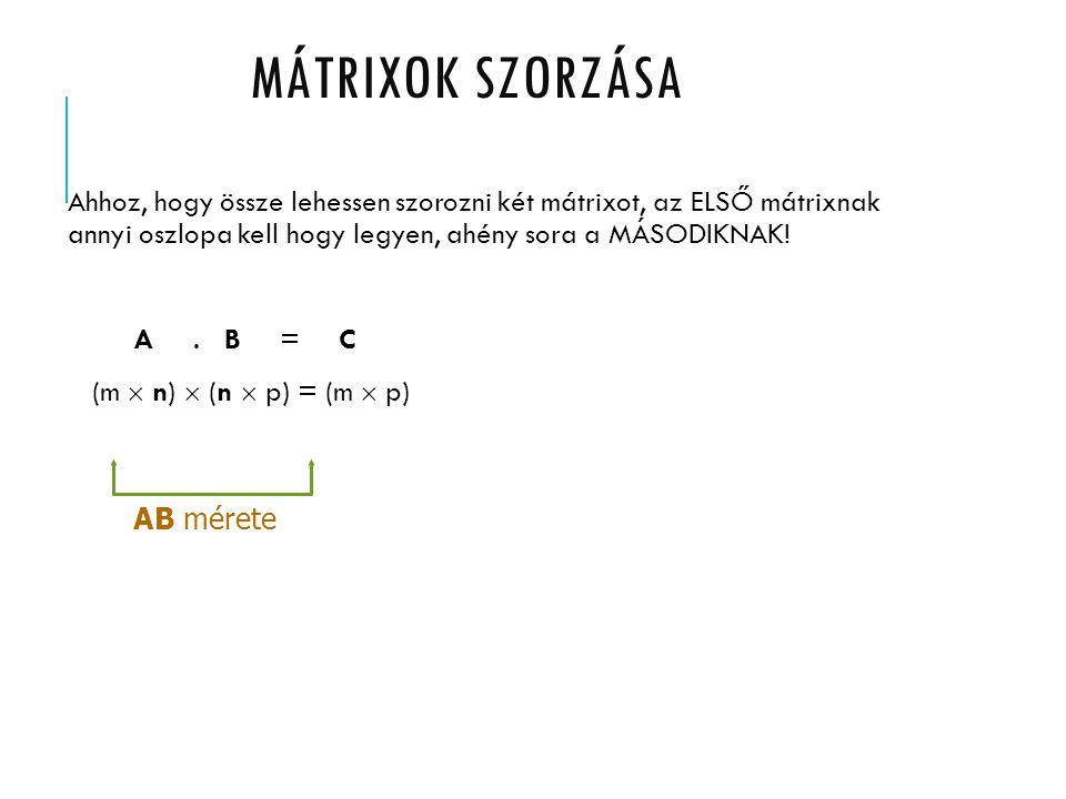 MÁtrixOK SZORZÁSA Ahhoz, hogy össze lehessen szorozni két mátrixot, az ELSŐ mátrixnak annyi oszlopa kell hogy legyen, ahény sora a MÁSODIKNAK!