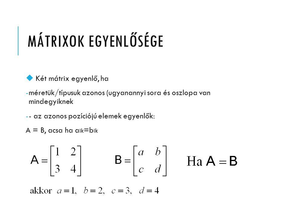 MÁTRIXOK EGYENLŐSÉGE Két mátrix egyenlő, ha