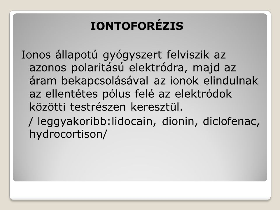 IONTOFORÉZIS Ionos állapotú gyógyszert felviszik az azonos polaritású elektródra, majd az áram bekapcsolásával az ionok elindulnak az ellentétes pólus felé az elektródok közötti testrészen keresztül.