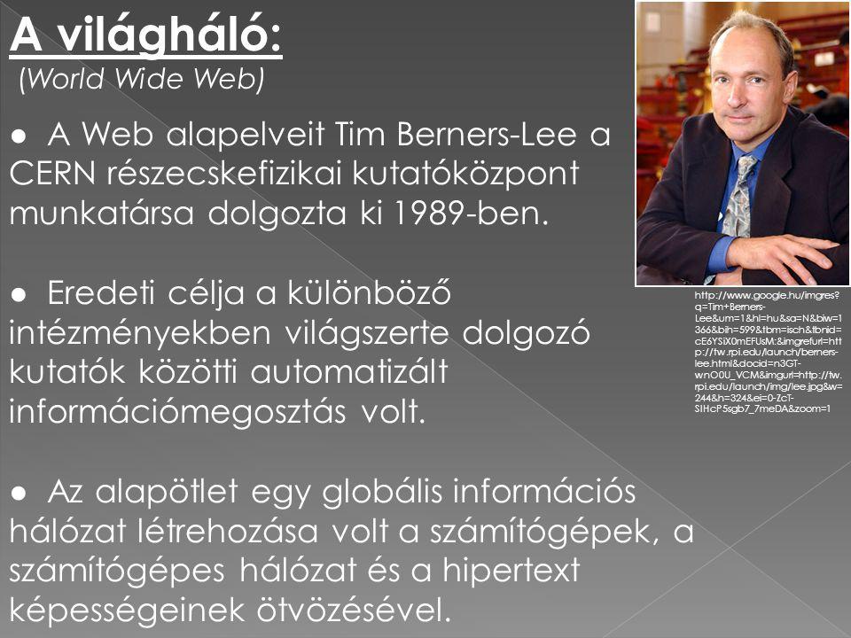 A világháló: (World Wide Web) ● A Web alapelveit Tim Berners-Lee a CERN részecskefizikai kutatóközpont munkatársa dolgozta ki 1989-ben.