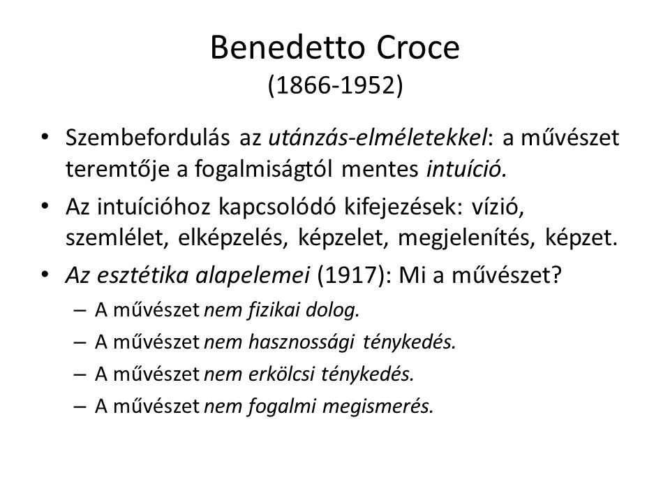 Benedetto Croce (1866-1952) Szembefordulás az utánzás-elméletekkel: a művészet teremtője a fogalmiságtól mentes intuíció.