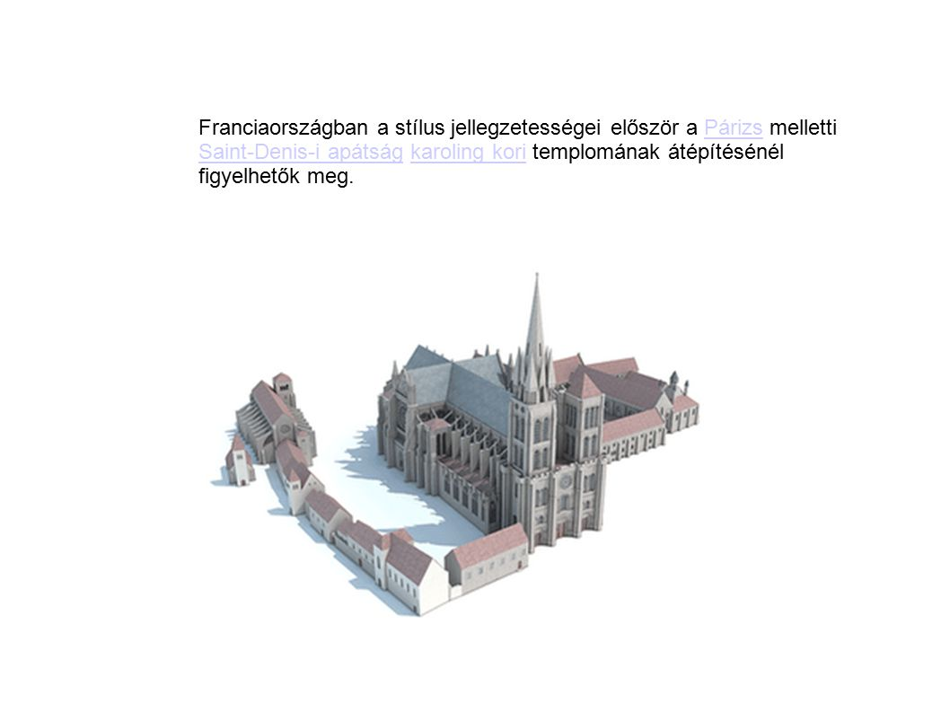Franciaországban a stílus jellegzetességei először a Párizs melletti Saint-Denis-i apátság karoling kori templomának átépítésénél figyelhetők meg.
