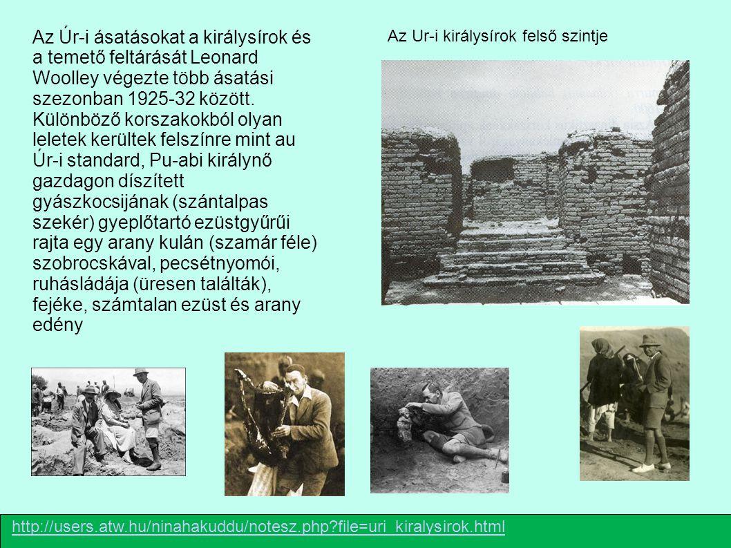 Az Úr-i ásatásokat a királysírok és a temető feltárását Leonard Woolley végezte több ásatási szezonban 1925-32 között. Különböző korszakokból olyan leletek kerültek felszínre mint au Úr-i standard, Pu-abi királynő gazdagon díszített gyászkocsijának (szántalpas szekér) gyeplőtartó ezüstgyűrűi rajta egy arany kulán (szamár féle) szobrocskával, pecsétnyomói, ruhásládája (üresen találták), fejéke, számtalan ezüst és arany edény