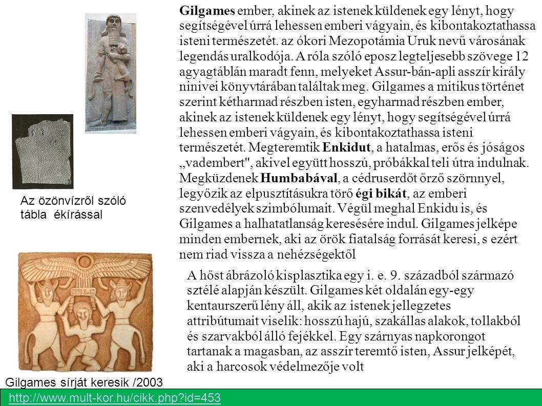 """Gilgames ember, akinek az istenek küldenek egy lényt, hogy segítségével úrrá lehessen emberi vágyain, és kibontakoztathassa isteni természetét. az ókori Mezopotámia Uruk nevű városának legendás uralkodója. A róla szóló eposz legteljesebb szövege 12 agyagtáblán maradt fenn, melyeket Assur-bán-apli asszír király ninivei könyvtárában találtak meg. Gilgames a mitikus történet szerint kétharmad részben isten, egyharmad részben ember, akinek az istenek küldenek egy lényt, hogy segítségével úrrá lehessen emberi vágyain, és kibontakoztathassa isteni természetét. Megteremtik Enkidut, a hatalmas, erős és jóságos """"vadembert , akivel együtt hosszú, próbákkal teli útra indulnak. Megküzdenek Humbabával, a cédruserdőt őrző szörnnyel, legyőzik az elpusztításukra törő égi bikát, az emberi szenvedélyek szimbólumait. Végül meghal Enkidu is, és Gilgames a halhatatlanság keresésére indul. Gilgames jelképe minden embernek, aki az örök fiatalság forrását keresi, s ezért nem riad vissza a nehézségektől"""