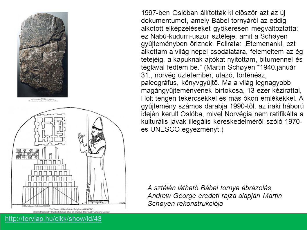 """1997-ben Oslóban állították ki elõször azt az új dokumentumot, amely Bábel tornyáról az eddig alkotott elképzeléseket gyökeresen megváltoztatta: ez Nabú-kudurri-uszur sztéléje, amit a Schøyen gyûjteményben õriznek. Felirata: """"Etemenanki, ezt alkottam a világ népei csodálatára, felemeltem az ég tetejéig, a kapuknak ajtókat nyitottam, bitumennel és téglával fedtem be. (Martin Schøyen *1940.január 31., norvég üzletember, utazó, történész, paleográfus, könyvgyûjtõ. Ma a világ legnagyobb magángyûjteményének birtokosa, 13 ezer kézirattal, Holt tengeri tekercsekkel és más ókori emlékekkel. A gyûjtemény számos darabja 1990-tõl, az iraki háború idején került Oslóba, mivel Norvégia nem ratifikálta a kulturális javak illegális kereskedelmérõl szóló 1970-es UNESCO egyezményt.)"""