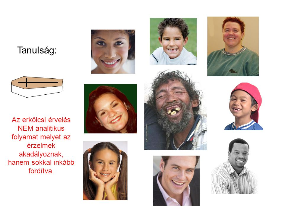 Tanulság: Az erkölcsi érvelés NEM analitikus folyamat melyet az érzelmek akadályoznak, hanem sokkal inkább fordítva.