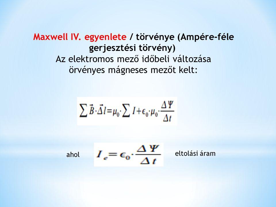 Maxwell IV. egyenlete / törvénye (Ampére-féle gerjesztési törvény) Az elektromos mező időbeli változása örvényes mágneses mezőt kelt: