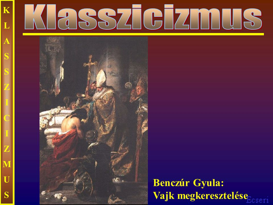 KLASSZICIZMUS Klasszicizmus Benczúr Gyula: Vajk megkeresztelése
