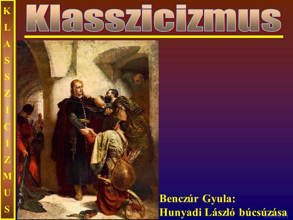 KLASSZICIZMUS Klasszicizmus Benczúr Gyula: Hunyadi László búcsúzása