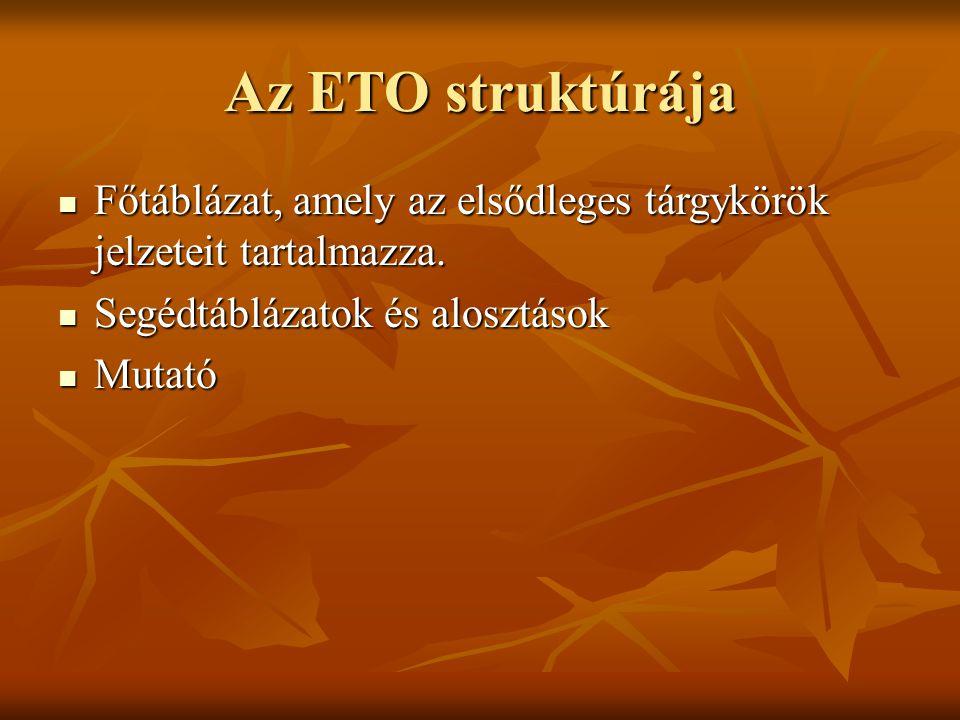 Az ETO struktúrája Főtáblázat, amely az elsődleges tárgykörök jelzeteit tartalmazza. Segédtáblázatok és alosztások.