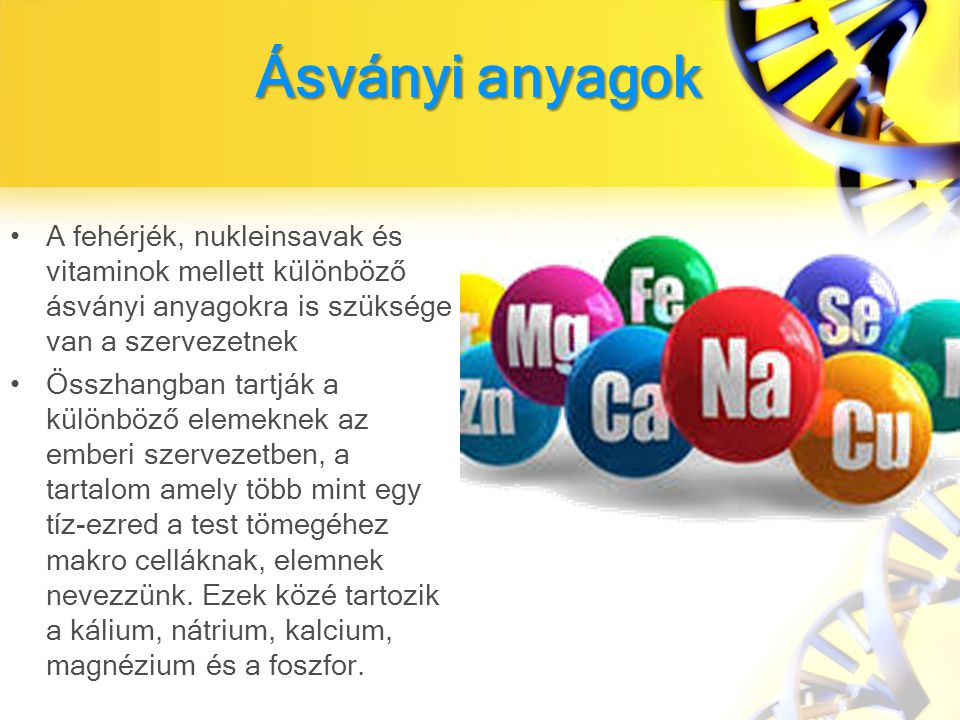 Ásványi anyagok A fehérjék, nukleinsavak és vitaminok mellett különböző ásványi anyagokra is szüksége van a szervezetnek.