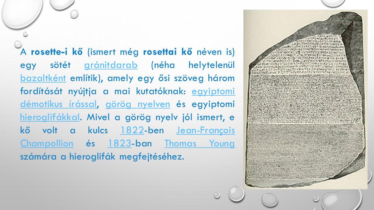A rosette-i kő (ismert még rosettai kő néven is) egy sötét gránitdarab (néha helytelenül bazaltként említik), amely egy ősi szöveg három fordítását nyújtja a mai kutatóknak: egyiptomi démotikus írással, görög nyelven és egyiptomi hieroglifákkal.