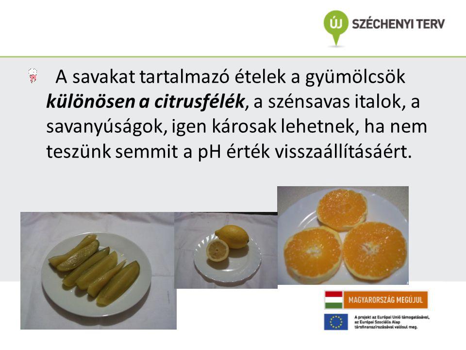A savakat tartalmazó ételek a gyümölcsök különösen a citrusfélék, a szénsavas italok, a savanyúságok, igen károsak lehetnek, ha nem teszünk semmit a pH érték visszaállításáért.