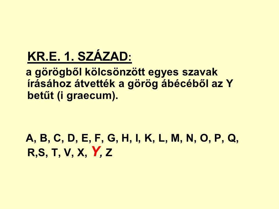KR.E. 1. SZÁZAD: a görögből kölcsönzött egyes szavak írásához átvették a görög ábécéből az Y betűt (i graecum).