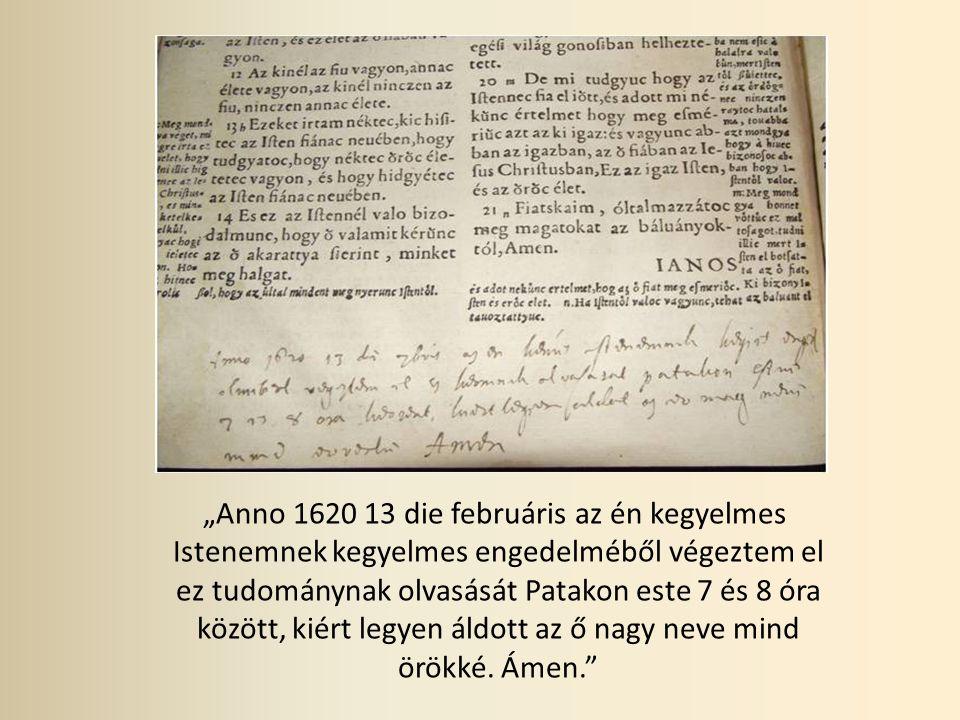 """""""Anno 1620 13 die februáris az én kegyelmes Istenemnek kegyelmes engedelméből végeztem el ez tudománynak olvasását Patakon este 7 és 8 óra között, kiért legyen áldott az ő nagy neve mind örökké."""