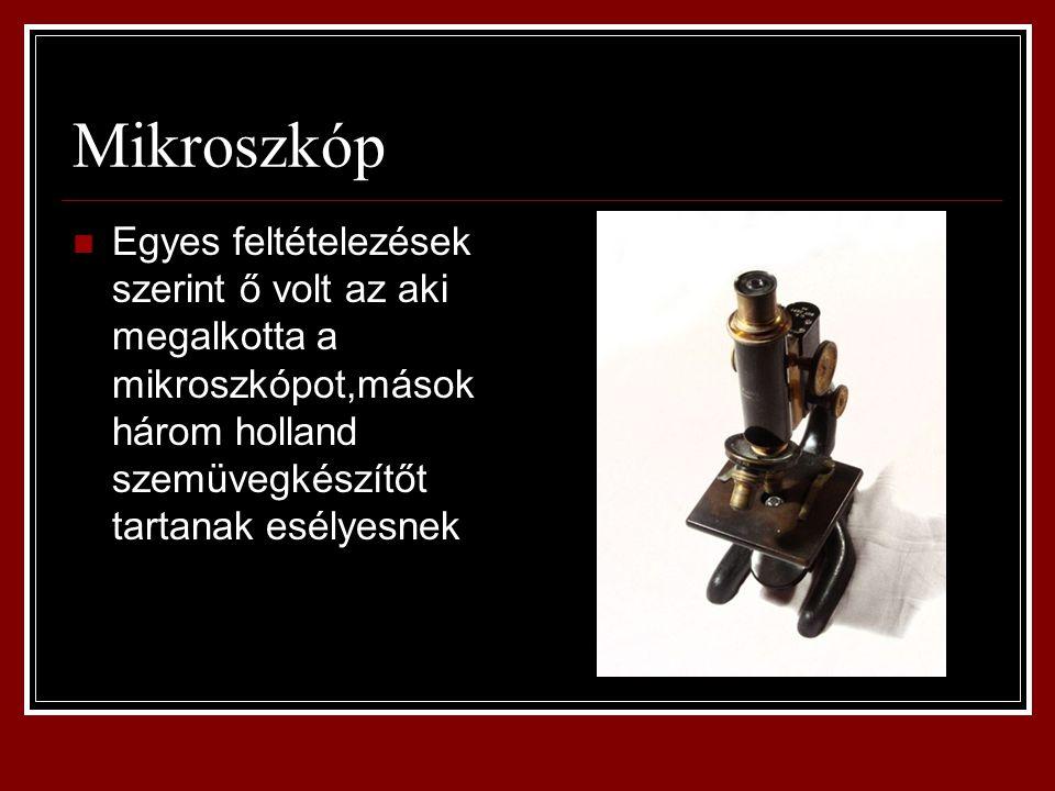 Mikroszkóp Egyes feltételezések szerint ő volt az aki megalkotta a mikroszkópot,mások három holland szemüvegkészítőt tartanak esélyesnek.