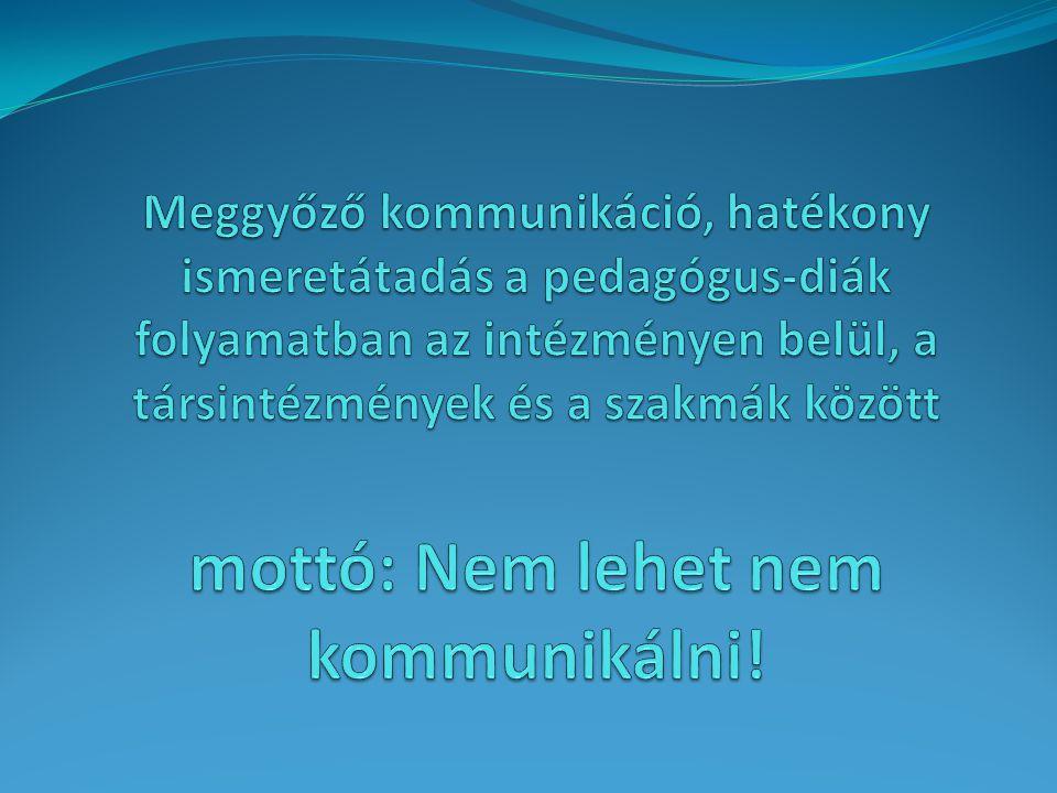 Meggyőző kommunikáció, hatékony ismeretátadás a pedagógus-diák folyamatban az intézményen belül, a társintézmények és a szakmák között mottó: Nem lehet nem kommunikálni!
