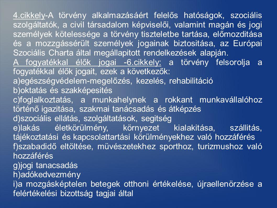 4.cikkely-A törvény alkalmazásáért felelős hatóságok, szociális szolgáltatók, a civil társadalom képviselői, valamint magán és jogi személyek kötelessége a törvény tiszteletbe tartása, előmozditása és a mozzgássérült személyek jogainak biztositása, az Európai Szociális Charta által megállapitott rendelkezések alapján.
