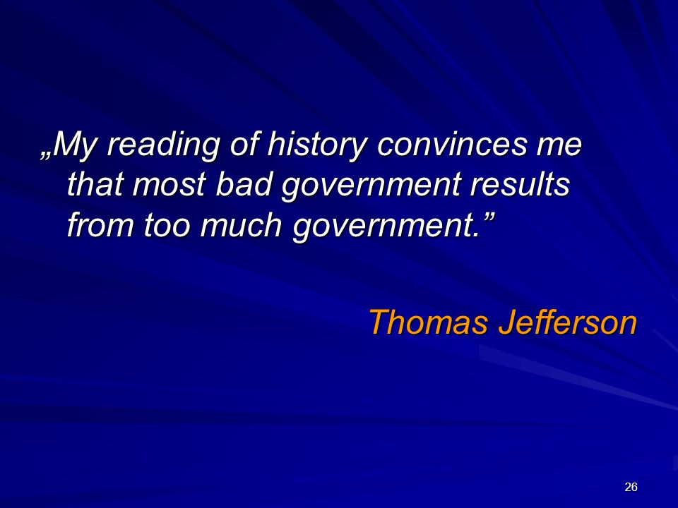 """My reading of history convinces me that most bad government results from too much government."