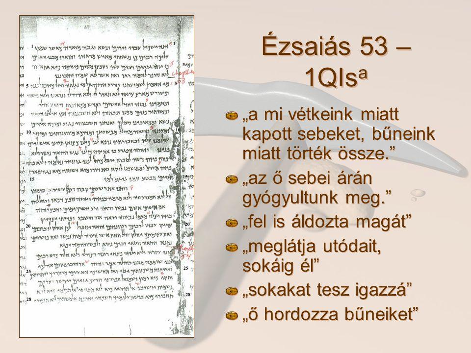 """Ézsaiás 53 – 1QIsa """"a mi vétkeink miatt kapott sebeket, bűneink miatt törték össze. """"az ő sebei árán gyógyultunk meg."""