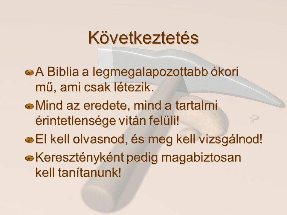Következtetés A Biblia a legmegalapozottabb ókori mű, ami csak létezik. Mind az eredete, mind a tartalmi érintetlensége vitán felüli!