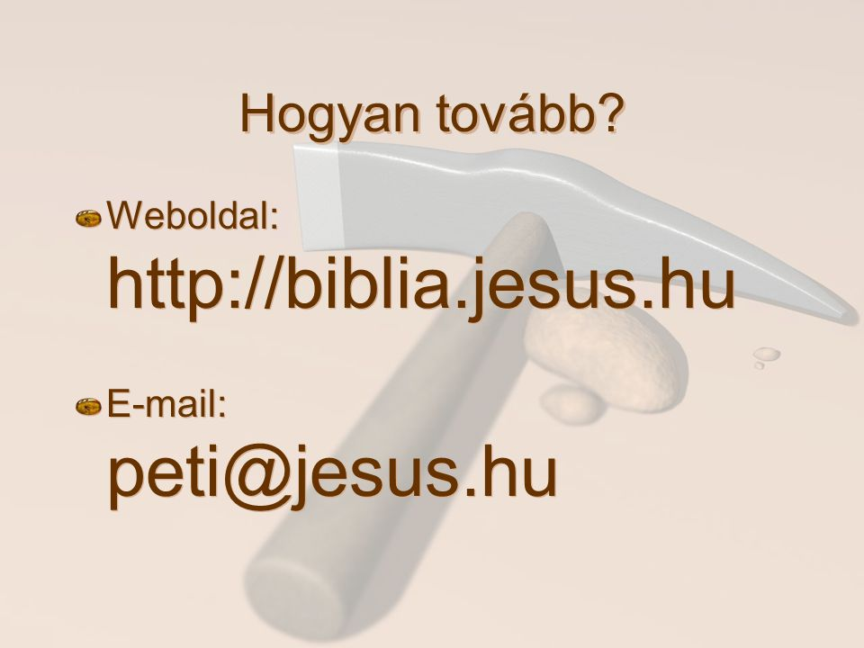 Hogyan tovább Weboldal: http://biblia.jesus.hu E-mail: peti@jesus.hu