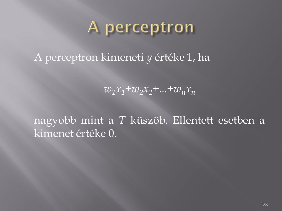 A perceptron A perceptron kimeneti y értéke 1, ha w1x1+w2x2+...+wnxn nagyobb mint a T küszöb.