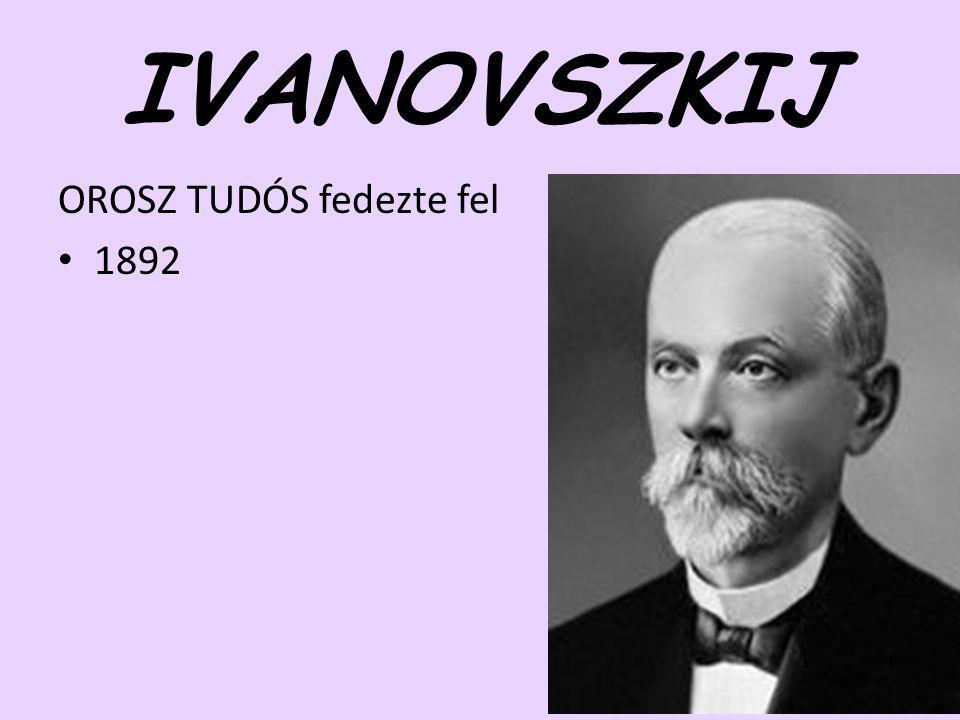 IVANOVSZKIJ OROSZ TUDÓS fedezte fel 1892