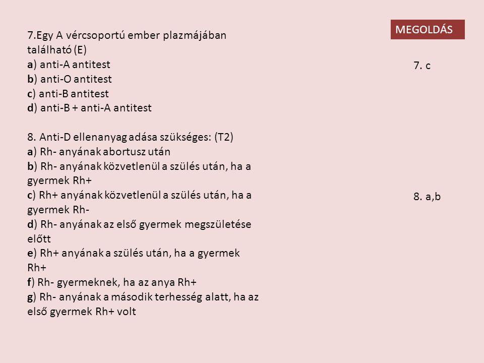 MEGOLDÁS 7.Egy A vércsoportú ember plazmájában található (E) a) anti-A antitest. b) anti-O antitest.