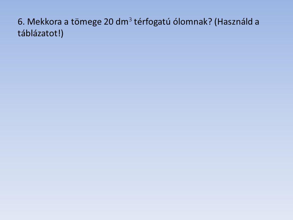 6. Mekkora a tömege 20 dm3 térfogatú ólomnak (Használd a táblázatot!)