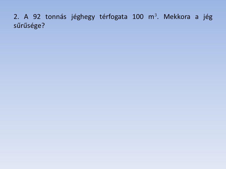 2. A 92 tonnás jéghegy térfogata 100 m3. Mekkora a jég sűrűsége