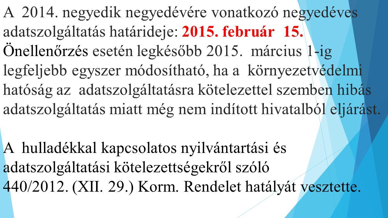 A 2014. negyedik negyedévére vonatkozó negyedéves adatszolgáltatás határideje: 2015. február 15. Önellenőrzés esetén legkésőbb 2015. március 1-ig legfeljebb egyszer módosítható, ha a környezetvédelmi hatóság az adatszolgáltatásra kötelezettel szemben hibás adatszolgáltatás miatt még nem indított hivatalból eljárást.