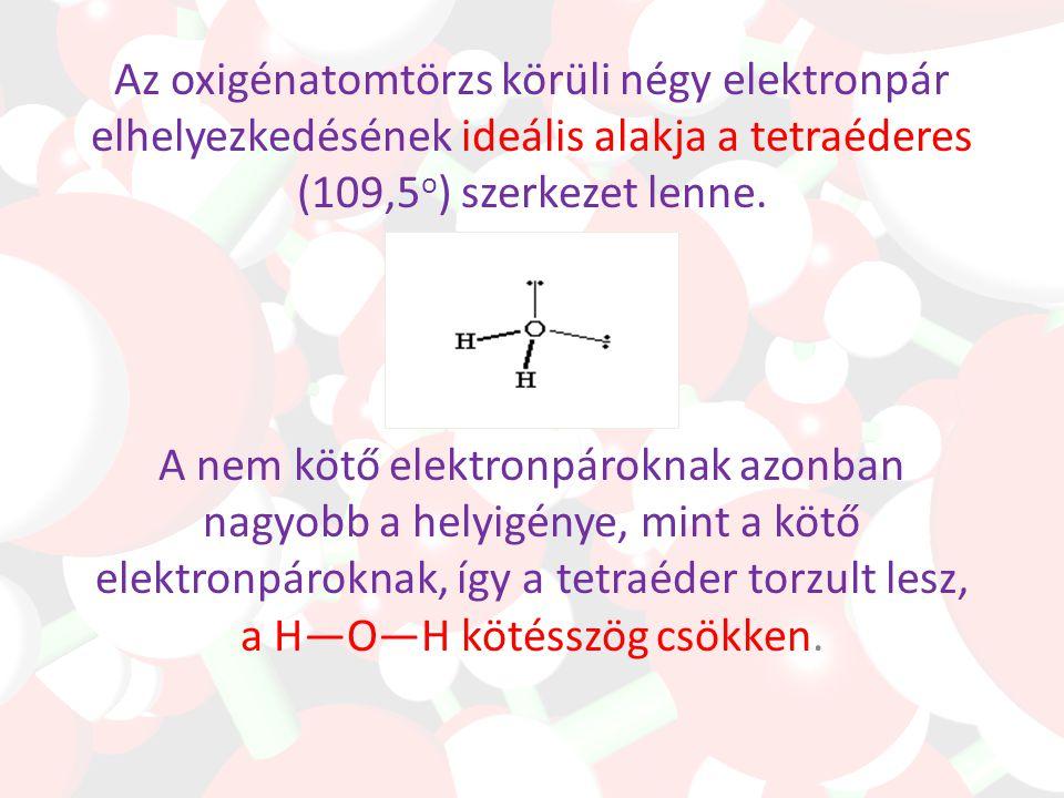 Az oxigénatomtörzs körüli négy elektronpár elhelyezkedésének ideális alakja a tetraéderes (109,5o) szerkezet lenne.