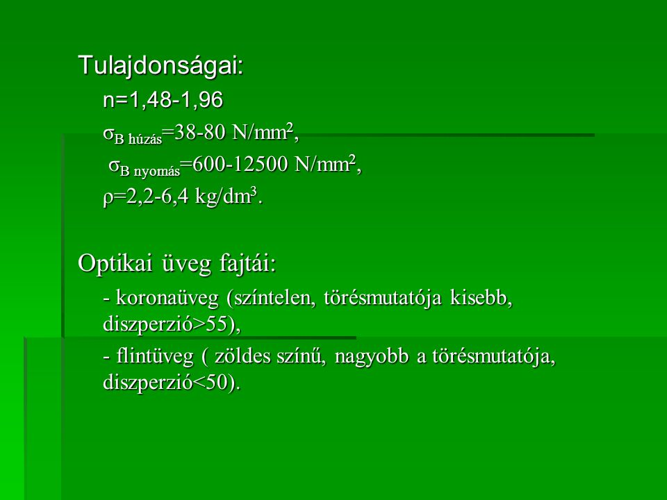 Tulajdonságai: Optikai üveg fajtái: n=1,48-1,96 σB húzás=38-80 N/mm2,