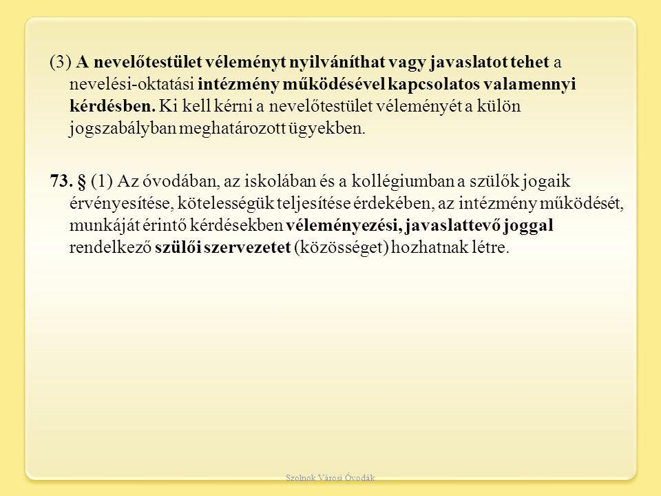 (3) A nevelőtestület véleményt nyilváníthat vagy javaslatot tehet a nevelési-oktatási intézmény működésével kapcsolatos valamennyi kérdésben. Ki kell kérni a nevelőtestület véleményét a külön jogszabályban meghatározott ügyekben. 73. § (1) Az óvodában, az iskolában és a kollégiumban a szülők jogaik érvényesítése, kötelességük teljesítése érdekében, az intézmény működését, munkáját érintő kérdésekben véleményezési, javaslattevő joggal rendelkező szülői szervezetet (közösséget) hozhatnak létre.