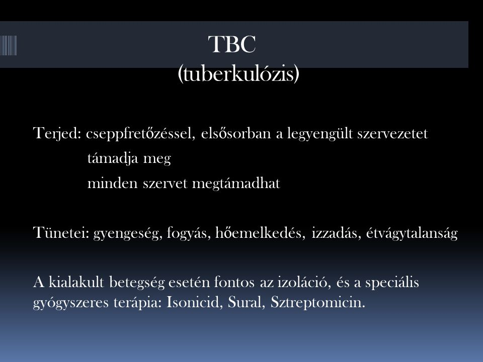 TBC (tuberkulózis) Terjed: cseppfretőzéssel, elsősorban a legyengült szervezetet. támadja meg. minden szervet megtámadhat.