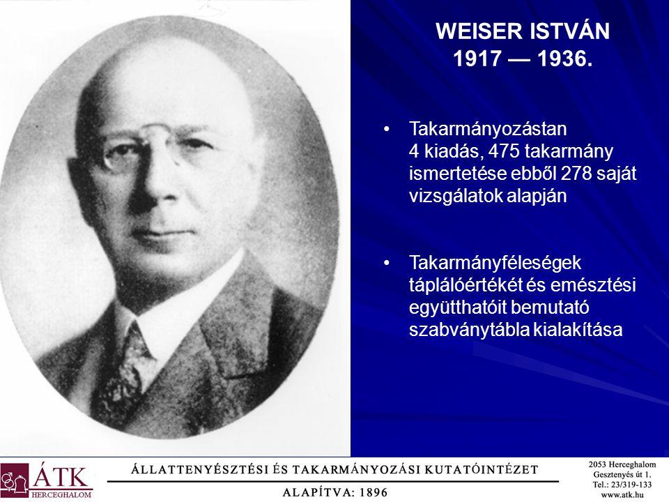 WEISER ISTVÁN 1917 — 1936. Takarmányozástan 4 kiadás, 475 takarmány ismertetése ebből 278 saját vizsgálatok alapján.