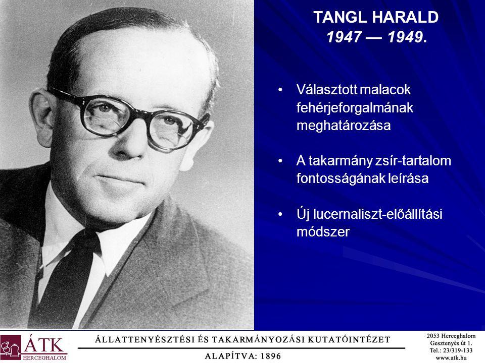 TANGL HARALD 1947 — 1949. Választott malacok fehérjeforgalmának meghatározása. A takarmány zsír-tartalom fontosságának leírása.