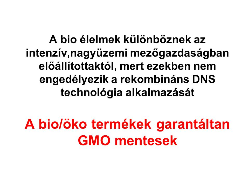 A bio élelmek különböznek az intenzív,nagyüzemi mezőgazdaságban előállítottaktól, mert ezekben nem engedélyezik a rekombináns DNS technológia alkalmazását A bio/öko termékek garantáltan GMO mentesek