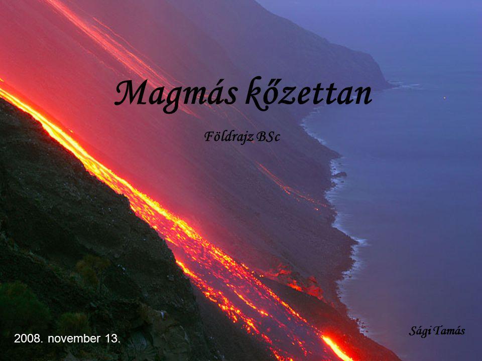 Magmás kőzettan Földrajz BSc Sági Tamás 2008. november 13.
