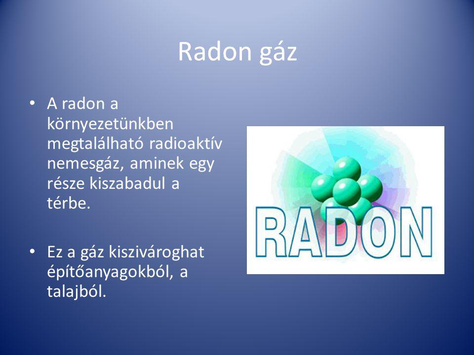 Radon gáz A radon a környezetünkben megtalálható radioaktív nemesgáz, aminek egy része kiszabadul a térbe.