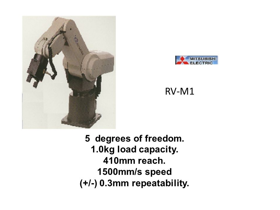 RV-M1 5 degrees of freedom. 1.0kg load capacity. 410mm reach. 1500mm/s speed (+/-) 0.3mm repeatability.